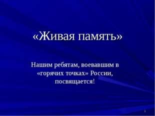«Живая память» Нашим ребятам, воевавшим в «горячих точках» России, посвящаетс