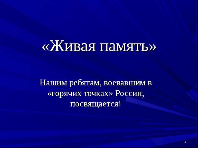 «Живая память» Нашим ребятам, воевавшим в «горячих точках» России, посвящаетс...
