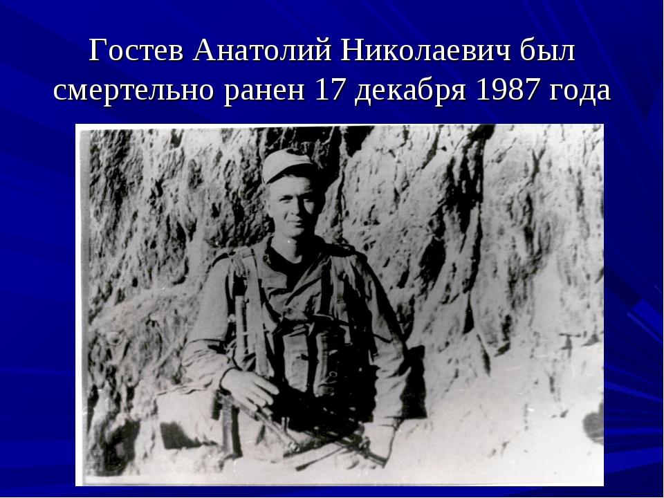 Гостев Анатолий Николаевич был смертельно ранен 17 декабря 1987 года