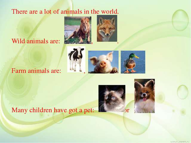 There are a lot of animals in the world. Wild animals are: , . Farm animals...