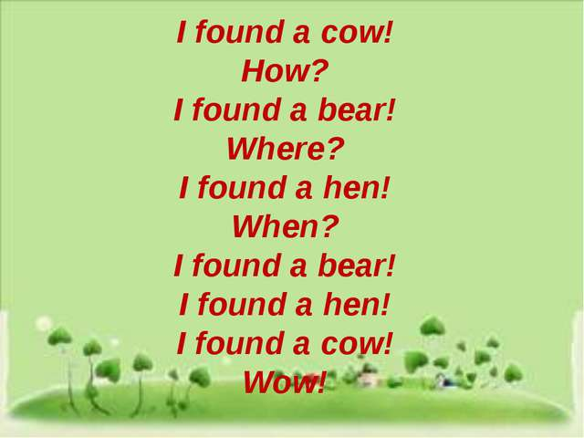 I found a cow! How? I found a bear! Where? I found a hen! When? I found a be...