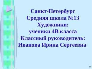 * Санкт-Петербург Средняя школа №13 Художники: ученики 4В класса Классный рук