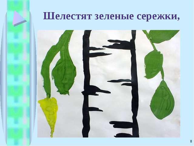 * Шелестят зеленые сережки,