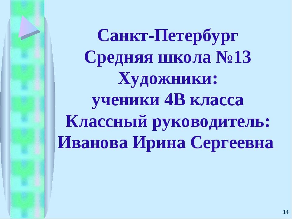 * Санкт-Петербург Средняя школа №13 Художники: ученики 4В класса Классный рук...