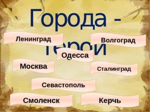 Города - герои Ленинград Москва Сталинград Одесса Волгоград Керчь Севастополь