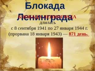 Блокада Ленинграда БЛОКАДА ЛЕНИНГРАДА длилась с 8 сентября 1941 по 27 января