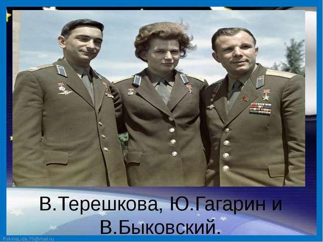 В.Терешкова, Ю.Гагарин и В.Быковский. FokinaLida.75@mail.ru