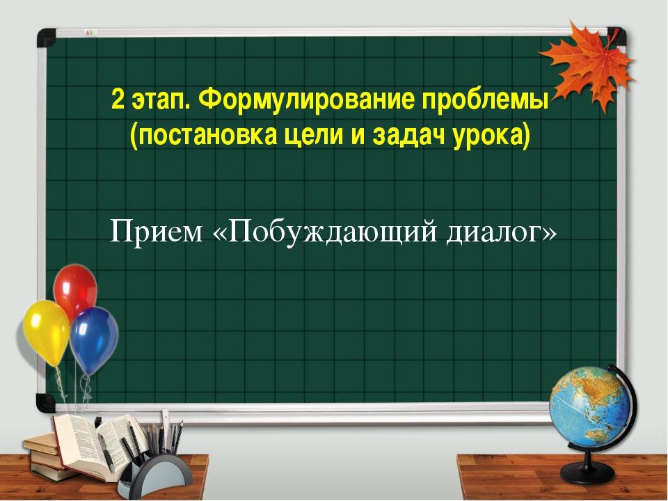 2 этап. Формулирование проблемы (постановка цели и задач урока) Прием «Побужд...