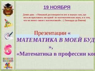 19 НОЯБРЯ Презентации «МАТЕМАТИКА В МОЕЙ БУДУЩЕЙ ПРОФЕССИИ», «Математика в пр