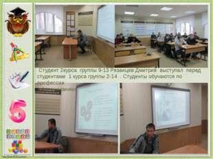 Студент 2курса группы 9-13 Рязанцев Дмитрий выступал перед студентами 1 курс