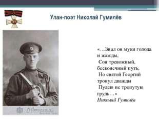 Улан-поэт Николай Гумилёв «…Знал он муки голода и жажды, Сон тревожный, беско