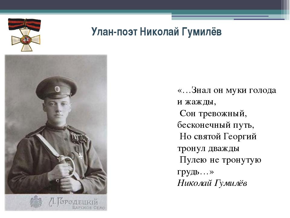 Улан-поэт Николай Гумилёв «…Знал он муки голода и жажды, Сон тревожный, беско...