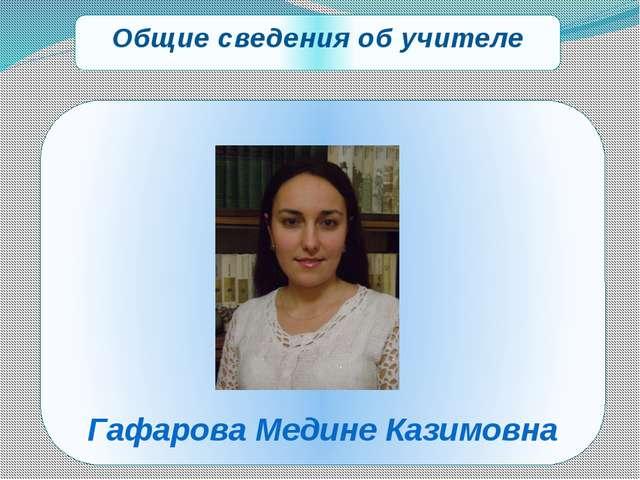 Общие сведения об учителе Гафарова Медине Казимовна