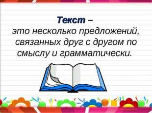 * * Текст – это несколько предложений, связанных друг с другом по смыслу и гр