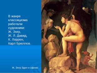В жанре классицизма работали художники: Ж. Энгр, Ж. Л. Давид, К. Лоррен, Карл