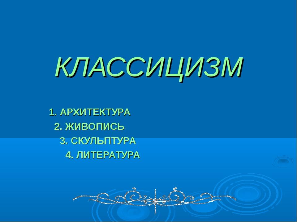 КЛАССИЦИЗМ 1. АРХИТЕКТУРА 2. ЖИВОПИСЬ 3. СКУЛЬПТУРА 4. ЛИТЕРАТУРА