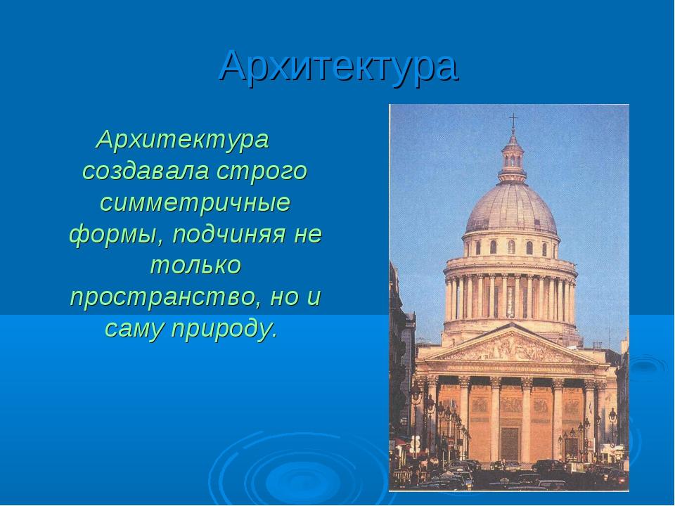 Архитектура Архитектура создавала строго симметричные формы, подчиняя не толь...