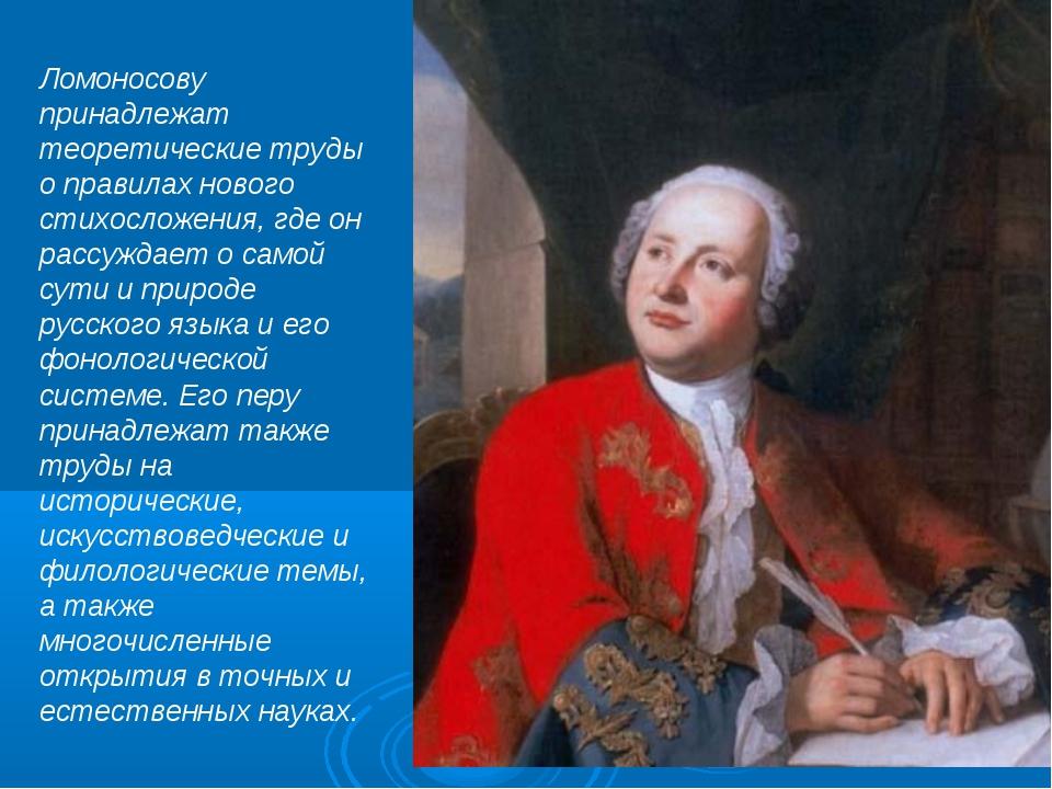 Ломоносову принадлежат теоретические труды о правилах нового стихосложения, г...