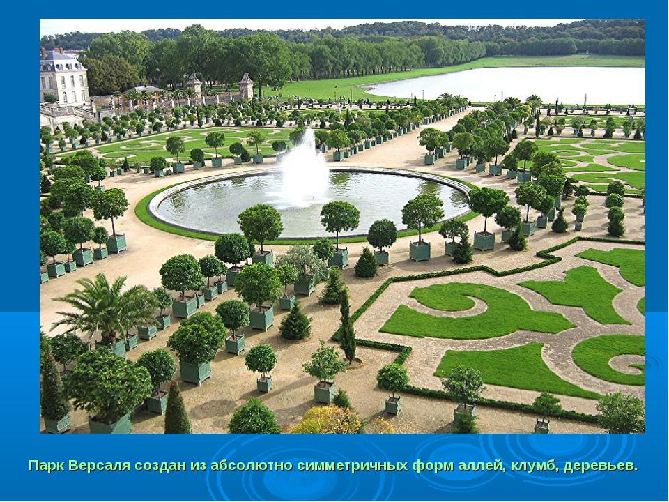 Парк Версаля создан из абсолютно симметричных форм аллей, клумб, деревьев.