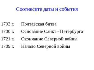 Соотнесите даты и события 1703 г. Полтавская битва 1700 г. Основание Санкт -
