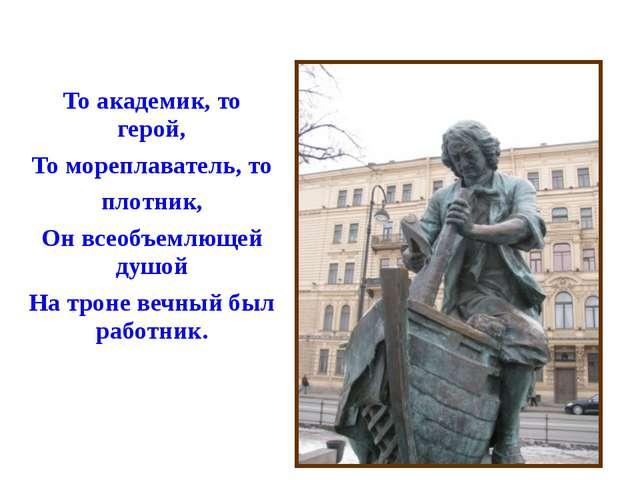То академик, то герой, То мореплаватель, то плотник, Он всеобъемлющей душой...