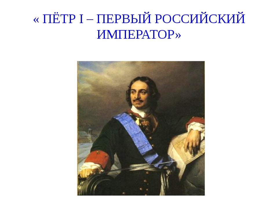 « ПЁТР I – ПЕРВЫЙ РОССИЙСКИЙ ИМПЕРАТОР»