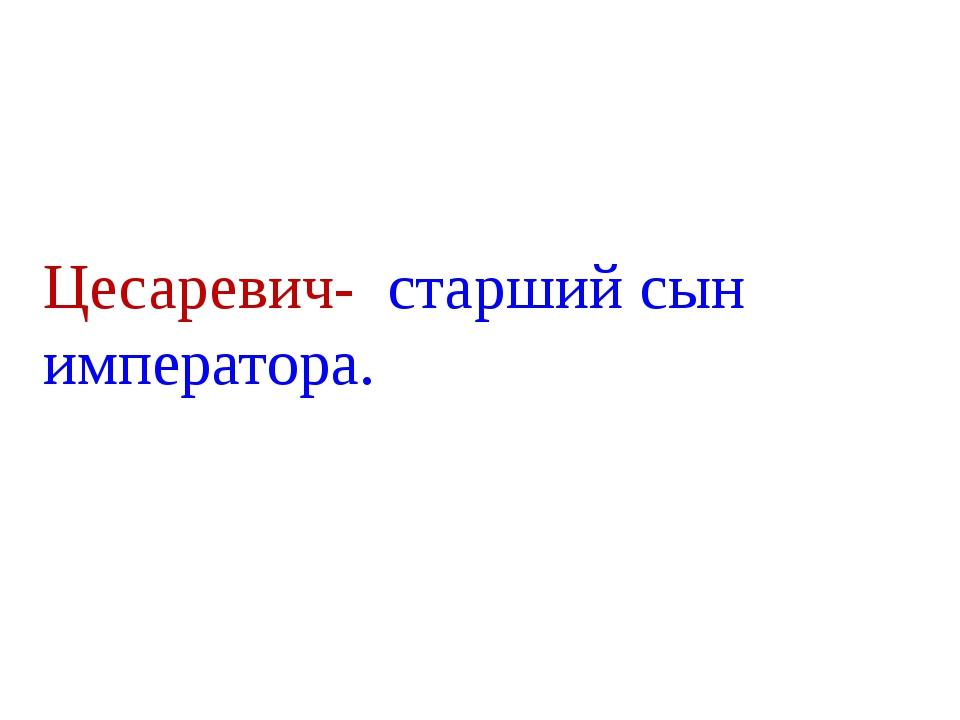 Цесаревич- старший сын императора.