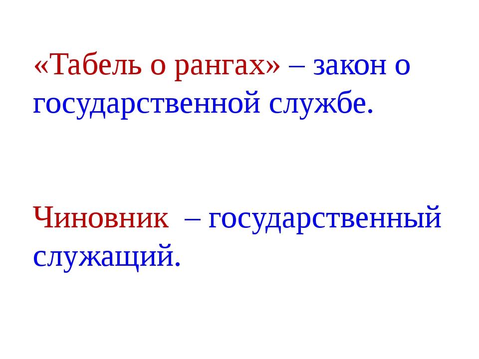 «Табель о рангах» – закон о государственной службе. Чиновник – государственны...
