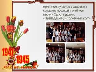 принимали участие в школьном концерте, посвящённом 9 мая: песни «Салют героя