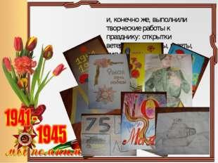 и, конечно же, выполнили творческие работы к празднику: открытки ветеранам,