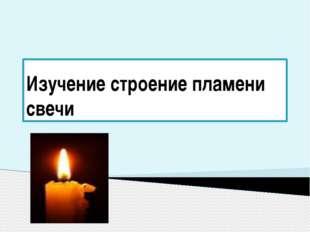 Изучение строение пламени свечи