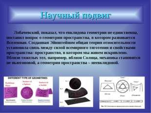 Научный подвиг Лобачевский, показал, что евклидова геометрия не единственна,