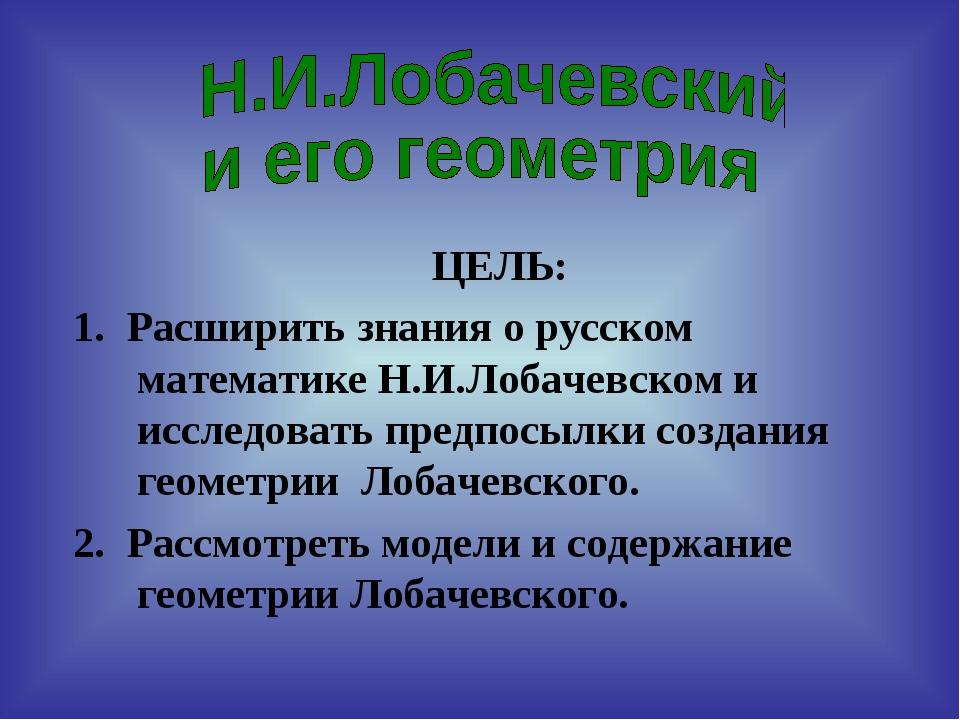 ЦЕЛЬ: 1. Расширить знания о русском математике Н.И.Лобачевском и исследовать...
