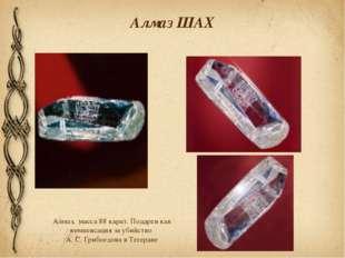 Алмаз ШАХ Алмаз, масса 88 карат. Подарен как компенсация за убийство А. С. Гр