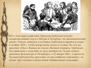 В 1823г. благодаря содействиюЕрмоловаГрибоедов получил четырехмесячный отп