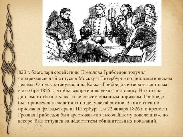 В 1823г. благодаря содействиюЕрмоловаГрибоедов получил четырехмесячный отп...