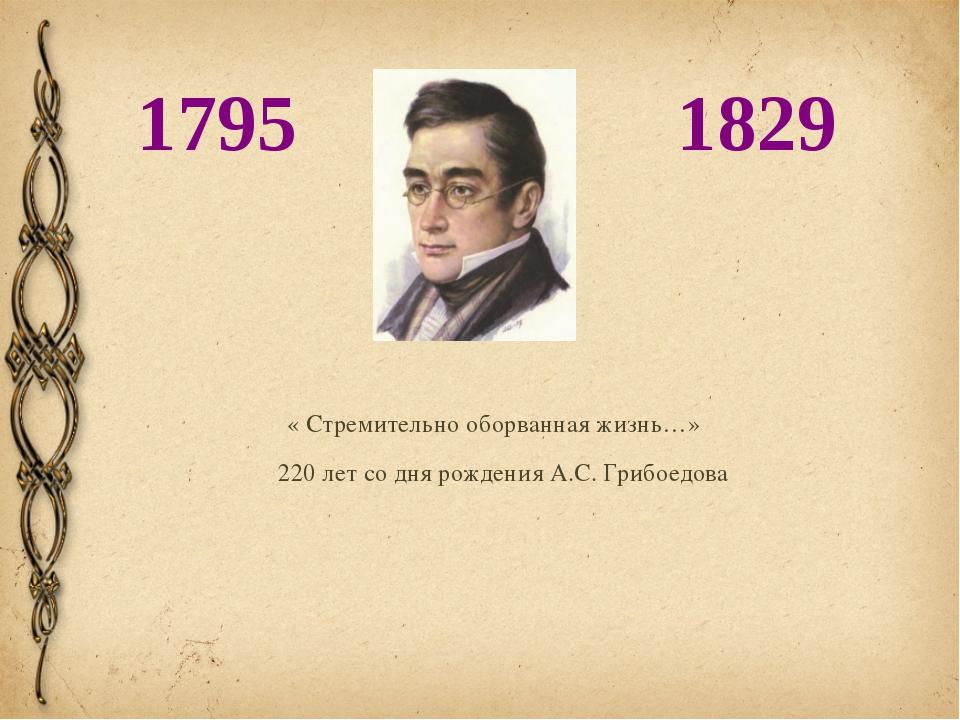 « Стремительно оборванная жизнь…» 220 лет со дня рождения А.С. Грибоедова 179...