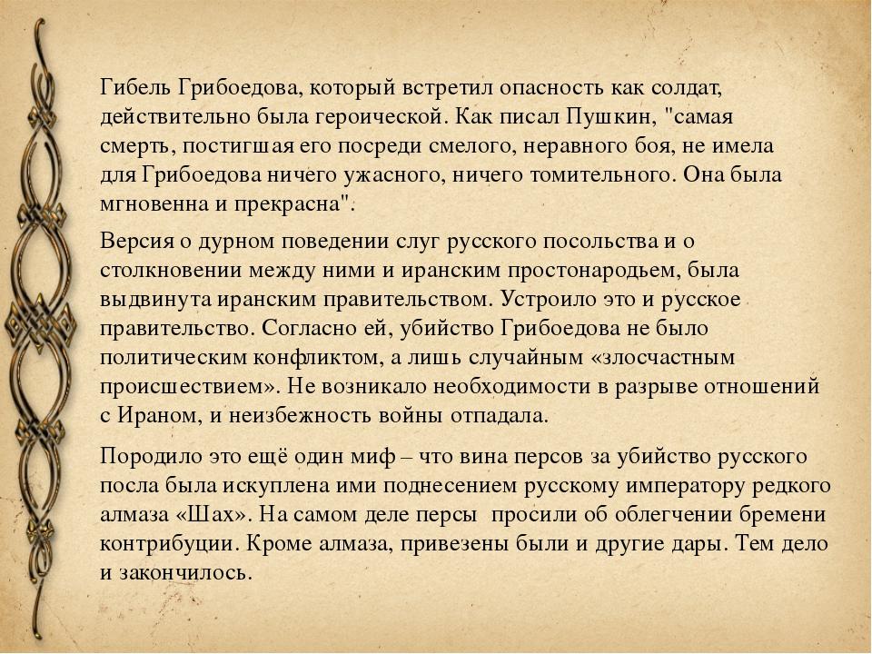 Гибель Грибоедова, который встретил опасность как солдат, действительно была...