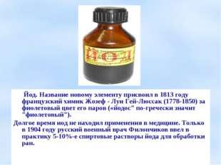 Йод. Название новому элементу присвоил в 1813 году французский химик Жозеф -