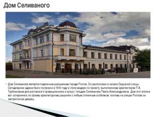 Дом Селиванова является подлинным украшением города Ростов. Он расположен в н