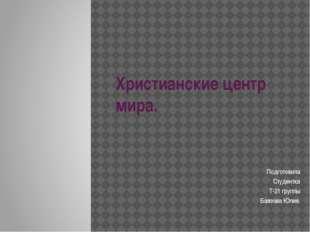 Христианские центр мира. Подготовила Студентка Т-21 группы Баязова Юлия.