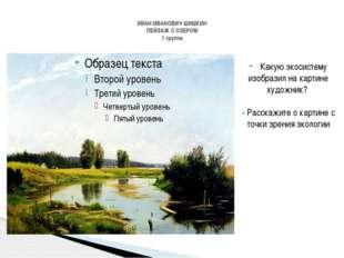 ИВАН ИВАНОВИЧ ШИШКИН ПЕЙЗАЖ С ОЗЕРОМ 1 группа Какую экосистему изобразил на