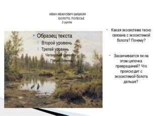 ИВАН ИВАНОВИЧ ШИШКИН БОЛОТО. ПОЛЕСЬЕ 2 руппа Какая экосистема тесно связана