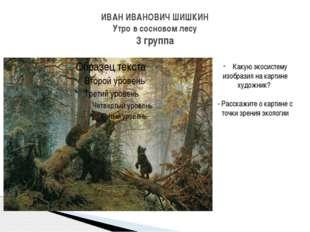ИВАН ИВАНОВИЧ ШИШКИН Утро в сосновом лесу 3 группа Какую экосистему изобразил