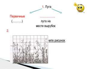 1. Луга Первичные ……………. (……….) луга на месте вырубок 2. объясните рисунок