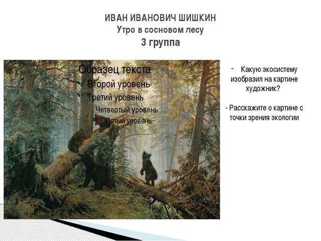 ИВАН ИВАНОВИЧ ШИШКИН Утро в сосновом лесу 3 группа Какую экосистему изобразил...
