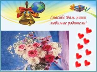 Спасибо Вам, наши любимые родители! FokinaLida.75@mail.ru