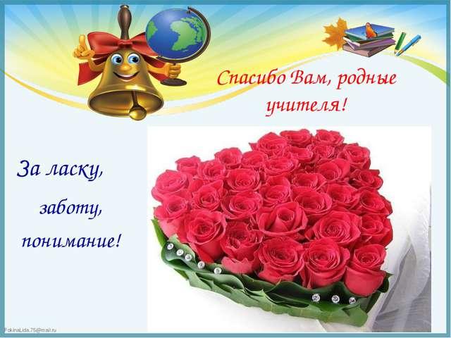Спасибо Вам, родные учителя! За ласку, заботу, понимание! FokinaLida.75@mail.ru