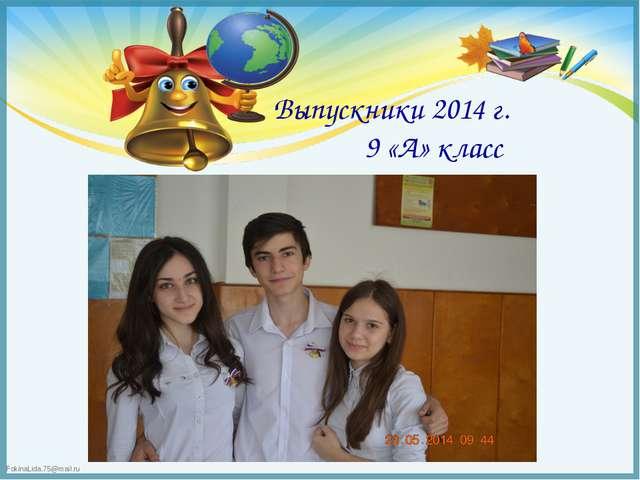 Выпускники 2014 г. 9 «А» класс FokinaLida.75@mail.ru