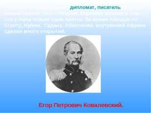 Русский путешественник, дипломат, писатель. Открыл левый приток Нил – Абудом,